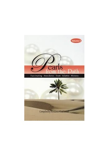 Pearls from the Path ,Fascinating Anecdotes from islamic History vol 3 By Maulana Afzal Ismail