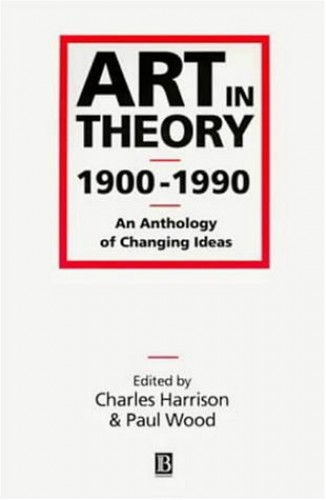 Art in Theory, 1900-1990. An Anthology of Changing Ideas By Edited by Charles Harrison