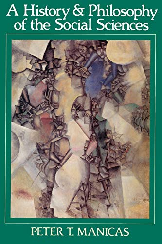 A History and Philosophy of the Social Sciences By Peter T. Manicas