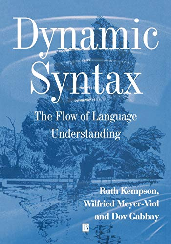 Dynamic Syntax: The Flow of Language Understanding By Ruth M. Kempson