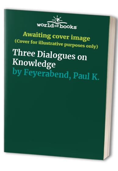 Three Dialogues on Knowledge By Paul K. Feyerabend