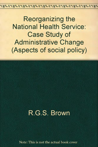 Reorganizing the National Health Service: Case Study of Administrative Change by Ronald G.S. Brown