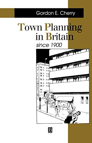 Town Planning in Britain Since 1900 By Gordon E. Cherry
