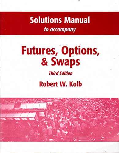 """Solutions Manual to Accompany """"Futures, Options and Swaps"""" By Robert W. Kolb"""