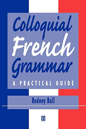 Colloquial French Grammar: A Practical Guide (Blackwell Reference Grammars) By Rodney Ball