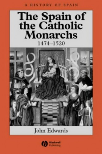 The Spain of the Catholic Monarchs 1474-1520 By John Edwards