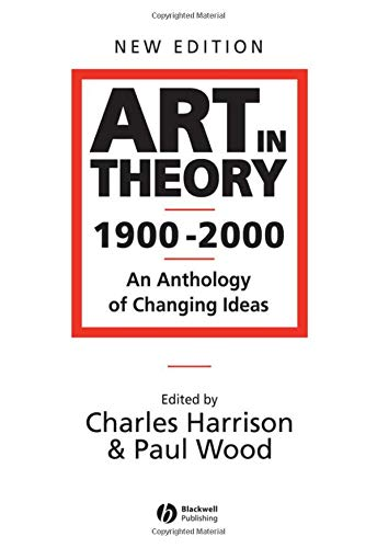 Art in Theory 1900-2000: An Anthology of Changing Ideas Edited by Charles Harrison