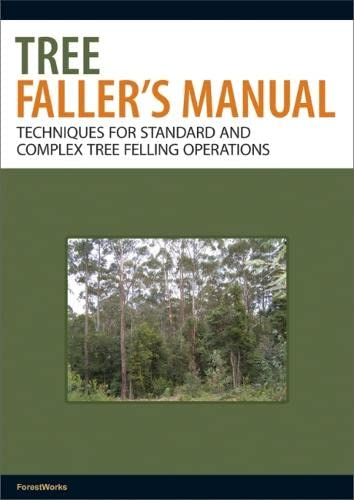 Tree Faller's Manual: Techniques for Standard and Complex Tree-Felling Operations By ForestWorks