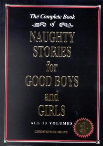 Naughty Stories for Good Boys and Girls: The Complete Book of All 13 Volumes By Christopher Milne