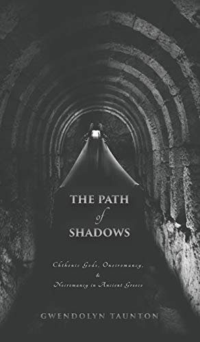 The Path of Shadows: Chthonic Gods, Oneiromancy, Necromancy in Ancient Greece By Gwendolyn Taunton