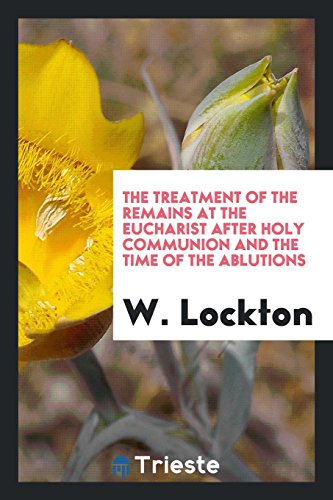The Treatment of the Remains at the Eucharist After Holy Communion and the Time of the Ablutions By W Lockton