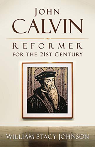 John Calvin, Reformer for the 21st Century By William Stacy Johnson