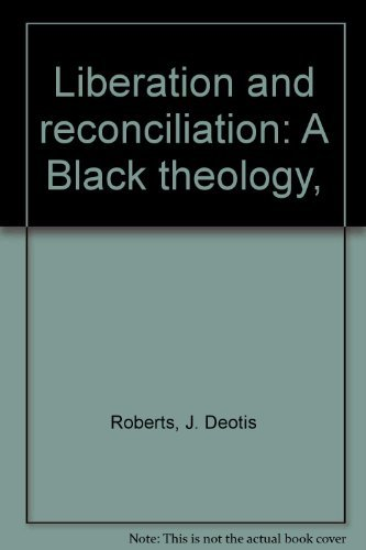 Liberation and reconciliation: A Black theology, By J. Deotis Roberts