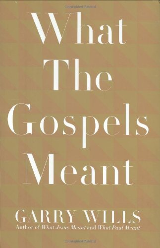 What the Gospels Meant By Pulitzer Prize-Winning Journalist and Historian Garry Wills (Northwestern University)