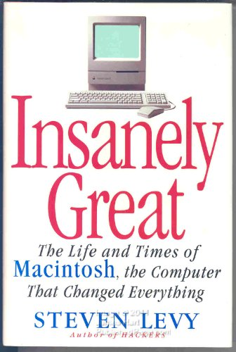 Insanely Great: The Life And Times of Macintosh the Computer That Changed Everything: Life and Times of the Macintosh, the Computer That Changed Everything By Stephen Levy