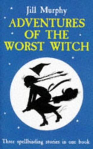 Adventures of the Worst Witch: The Worst Witch; the Worst Witch Strikes Again; a Bad Spell For the Worst Witch By Jill Murphy