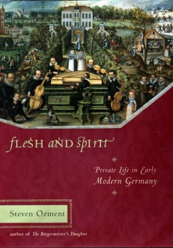Flesh and Spirit: Private Life in Early Modern Germany By Steven E. Ozment