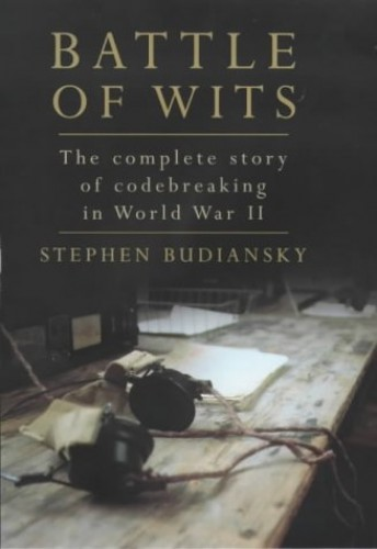 Battle of Wits: The Complete Story of Codebreaking in World War II By Stephen Budiansky