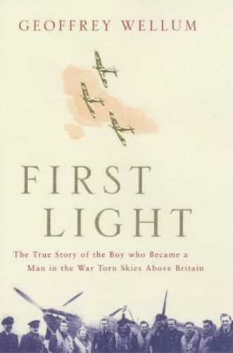 First Light: The True Story of the Boy Who Became a Man in the War-torn Skies above Britain By Geoffrey Wellum