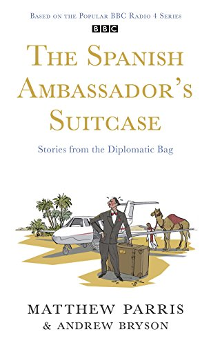 The Spanish Ambassador's Suitcase: Stories from the Diplomatic Bag by Matthew Parris