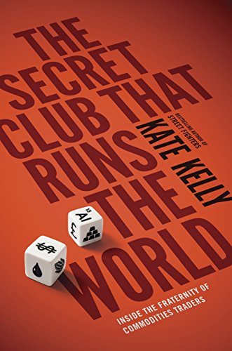The Secret Club That Runs the World: Inside the Fraternity of Commodity Traders by Kate Kelly