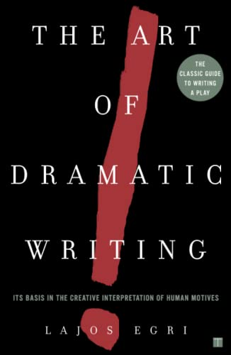 Art Of Dramatic Writing: Its Basis in the Creative Interpretation of Human Motives By Lajos Egri