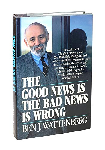 The Good News is the Bad News is Wrong By Ben J Wattenberg