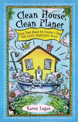 Clean House, Clean Planet: Clean Your House for Pennies a Day, the Safe, Nontoxic Way By K. Logan