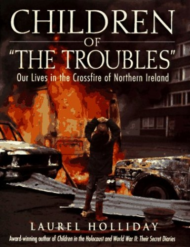 Children of the Troubles: Our Lives in the Crossfire of Northern Ireland (Children of Conflict S.) By Edited by Laurel Holliday