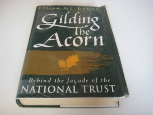 Gilding the Acorn: Behind the Facade of the National Trust By Paula Weideger