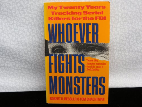 Whoever Fights Monsters: Brilliant FBI Detective's Career-long War Against Serial Killers by Robert K. Ressler