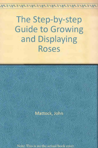 The Step-by-step Guide to Growing and Displaying Roses By John Mattock