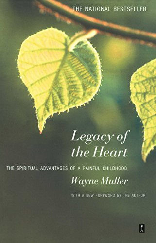 Legacy of the Heart: The Spiritual Advantage of a Painful Childhood By Wayne Muller