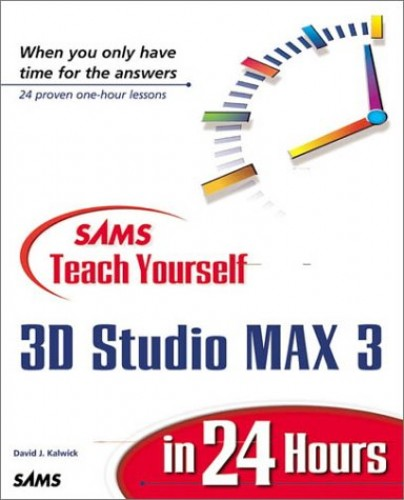 Sams Teach Yourself 3D Studio Max 3 in 24 Hours By David J. Kalwick