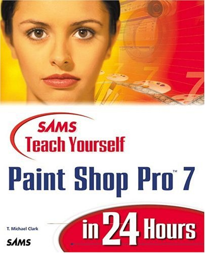 Sams Teach Yourself Paint Shop Pro 7 in 24 Hours By Michael T. Clark