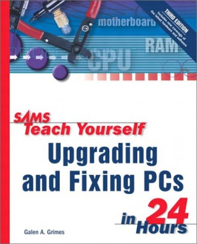 Sams Teach Yourself Upgrading and Fixing PCs in 24 Hours By Galen Grimes