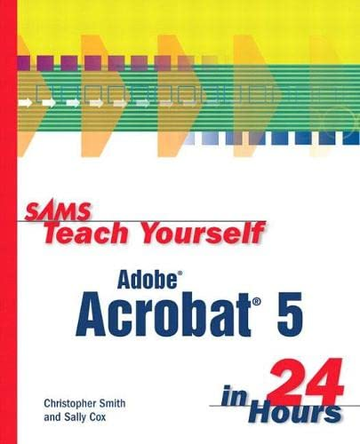 Sams Teach Yourself Adobe Acrobat 5 In 24 Hours by Christopher B. R. Smith