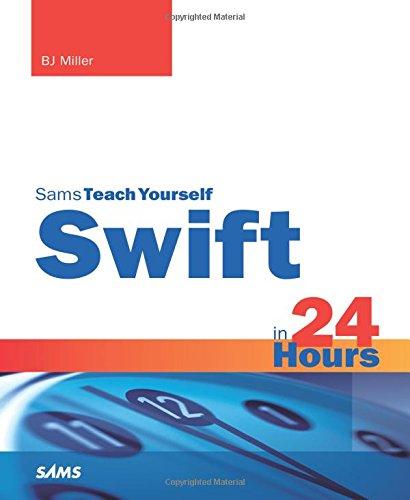 Swift in 24 Hours, Sams Teach Yourself By B. J. Miller
