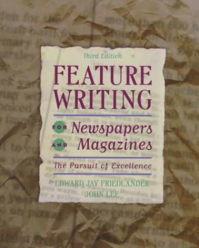 Feature Writing for Newspapers and Magazines: the Pursuit of Excellence By FRIEDLANDER