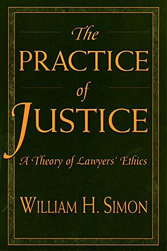 The Practice of Justice: A Theory of Lawyers' Ethics By William H. Simon