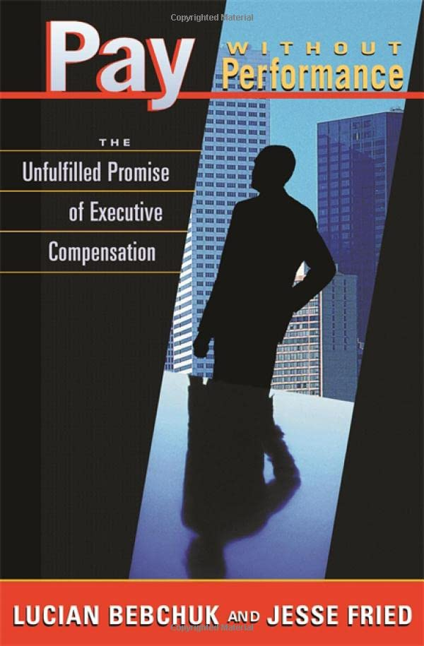 Pay Without Performance: The Unfulfilled Promise of Executive Compensation by Lucian Bebchuk