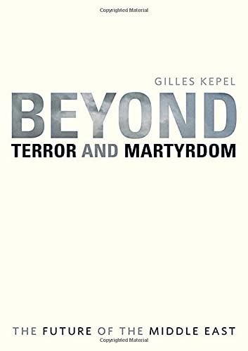 Beyond Terror and Martyrdom: The Future of the Middle East By Gilles Kepel