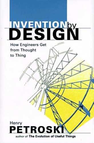 Invention by Design: How Engineers Get from Thought to Thing by Henry Petroski