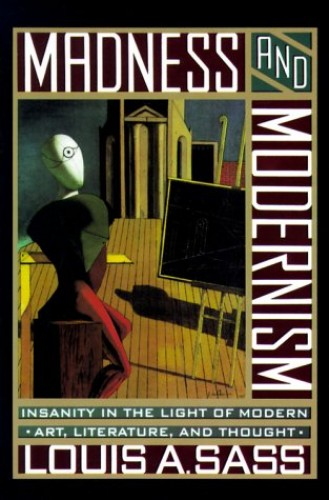 Madness and Modernism By Louis A. Sass