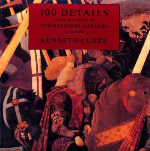 One Hundred Details from Pictures in the National Gallery By Sir Kenneth Clark