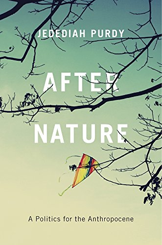 After Nature: A Politics for the Anthropocene By Jedediah Purdy