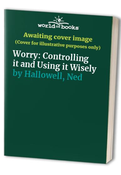 Worry: Controlling it and Using it Wisely By Ned Hallowell