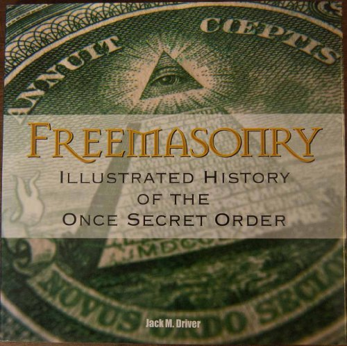 Freemasonry : Illustrated History Of The Once Secret Order By Jack M. Driver