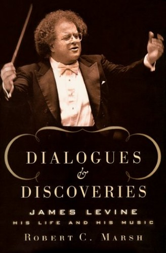 Dialogues and Discoveries: James Levine - His Life in Music By Robert C. Marsh