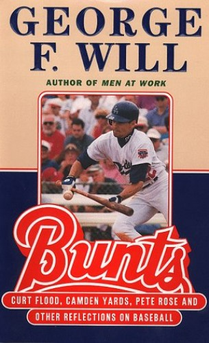 Bunts: Curt Flood, Camden Yards, Pete Rose and Other Reflections on Baseball By George F. Will